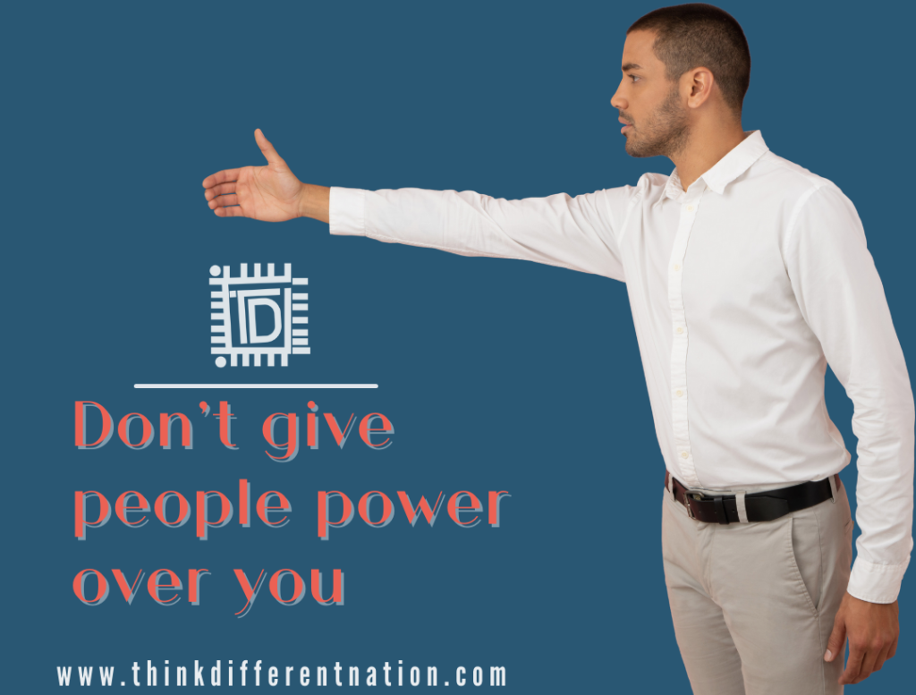 Don't give people power over you